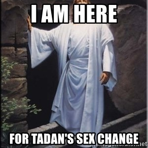 Hell Yeah Jesus - I am here For Tadan's Sex Change