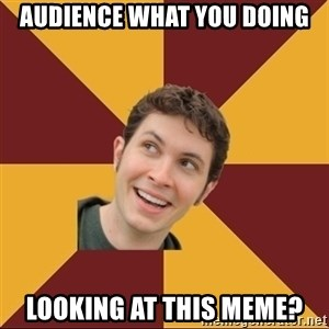 Tobuscus - AUDIENCE WHAT YOU DOING LOOKING AT THIS MEME?