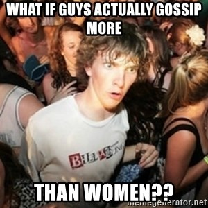 Sudden clarity clarence - What if guys actually gossip more than women??