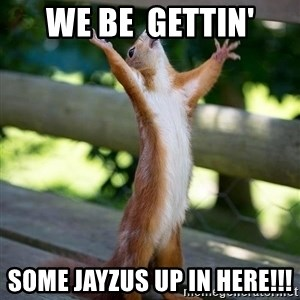 squirrel looking up - We be  gettin' some Jayzus up in here!!!