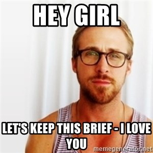 Ryan Gosling Hey  - Hey Girl Let's Keep this brief - i Love you