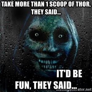 Uninvited house guest - take more than 1 scoop of THOR, they said...                            it'd be fun, they said...