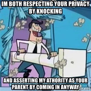 Timmy's Dad Battering Ram - IM BOTH RESPECTING YOUR PRIVACY BY KNOCKING AND ASSERTING MY ATHORITY AS YOUR PARENT BY COMING IN ANYWAY