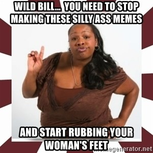 Sassy Black Woman - wild bill...  you need to stop making these silly ass memes and start rubbing your woman's feet
