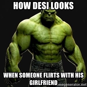incrediblehulk - How desi looks when someone flirts with his girlfriend