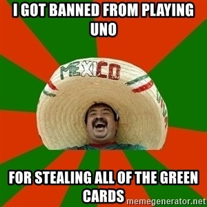 Successful Mexican - I got banned from playing uno for stealing all of the green cards