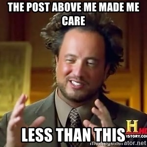 Ancient Aliens - THE POST ABOVE ME MADE ME CARE LESS THAN THIS