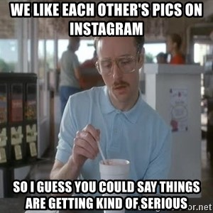 Things are getting pretty Serious (Napoleon Dynamite) - we like each other's pics on Instagram  So I guess you could say things are getting kind of serious