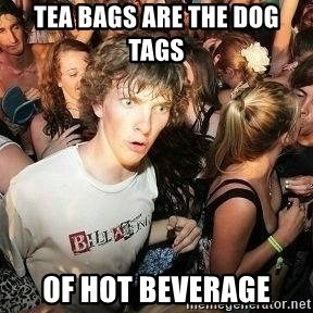 -Sudden Clarity Clarence - Tea bags are the dog tags  of hot beverage