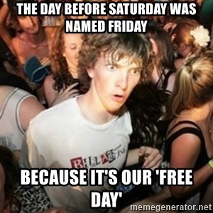 Sudden clarity clarence - the day before saturday was named friday because it's our 'free day'