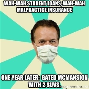 Bad Advice Doctor  - wah-wah student loans, wah-wah malpractice insurance one year later:  gated mcmansion with 2 suvs.