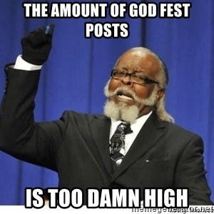 Too high - THE AMOUNT OF GOD FEST POSTS IS TOO DAMN HIGH