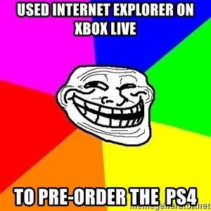 troll face1 - used internet explorer on xbox live to pre-order the  ps4