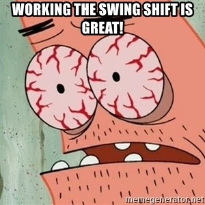 Patrick - working the swing shift is great!