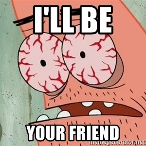Patrick - I'll be  your friend