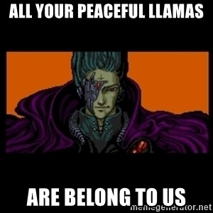 All your base are belong to us - all your peaceful llamas are belong to us