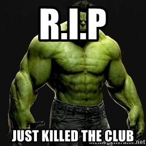 incrediblehulk - R.I.P Just killed the club