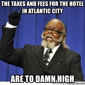 Too high - the taxes and fees for the hotel in Atlantic City are to damn high
