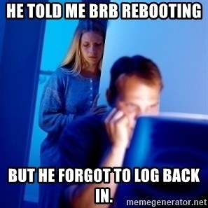 Internet Husband - He told me brb rebooting but he forgot to log back in.