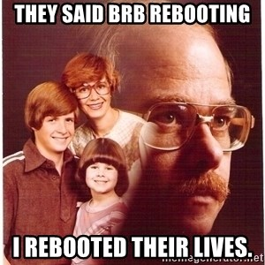 Vengeance Dad - They said BRB rebooting I rebooted their lives.