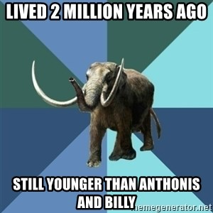 Misogyny Mastodon - lived 2 million years ago still younger than anthonis and billy