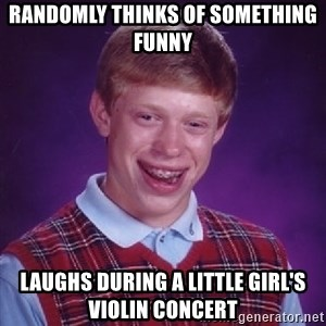Bad Luck Brian - randomly thinks of something funny  laughs during a little girl's violin concert
