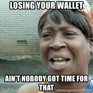 Xbox one aint nobody got time for that shit. - losing your wallet ain't nobody got time for that