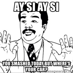 ay si ay si wtf - AY SI AY SI you smashed today but where's your car?