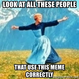 look at all these things - Look at all these people that use this meme correctly