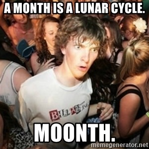 Sudden clarity clarence - A month is a lunar cycle. Moonth.