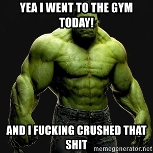 incrediblehulk - Yea I went to the gym today! And I fucking crushed that shit