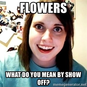 Overly Obsessed Girlfriend - FLOWERS WHAT DO YOU MEAN BY SHOW OFF?
