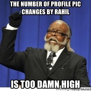 Too high - the number of profile pic changes by rahil is too damn high