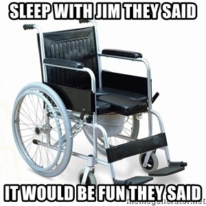 wheelchair watchout - SLEEP WITH JIM THEY SAID IT WOULD BE FUN THEY SAID