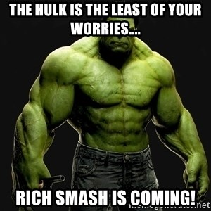 incrediblehulk - The Hulk is the least of your worries.... Rich Smash is coming!