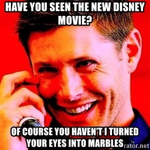 Psychopatic Murderer Jensen - Have you seen the new Disney Movie? Of course you haven't I turned your eyes into marbles
