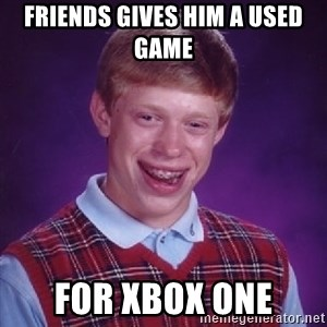 Bad Luck Brian - friends gives him a used game for Xbox One