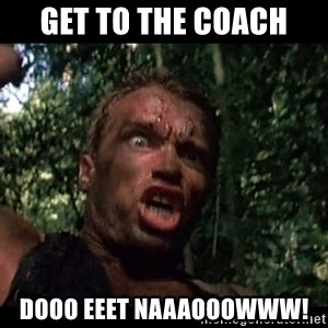 Arnie get to the choppa - GET TO THE COACH Dooo eeet naaaooowww!