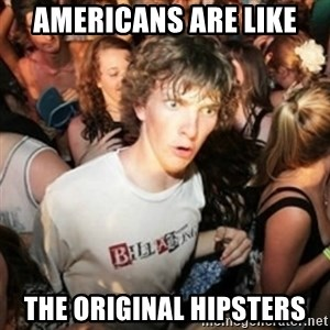 Sudden clarity clarence - Americans are like the original hipsters