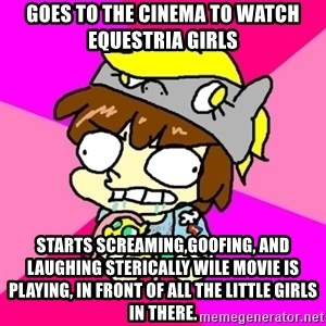 rabid idiot brony - Goes to the cinema to watch equestria girls starts screaming,goofing, and laughing sterically wile movie is playing, in front of all the little girls in there.