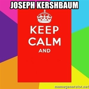 Keep calm and - Joseph Kershbaum