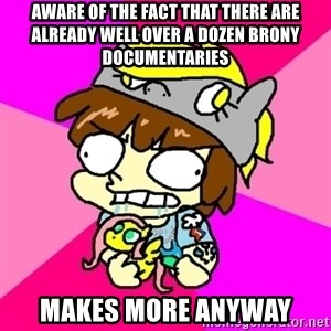 rabid idiot brony - AWARE OF THE FACT THAT THERE ARE ALREADY WELL OVER A DOZEN BRONY DOCUMENTARIES MAKES MORE ANYWAY