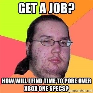 Butthurt Dweller - Get a job? How will I find time to pore over Xbox one specs?