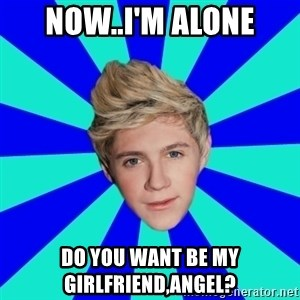 niall horan1 - now..I'm alone Do you want be my girlfriend,Angel?