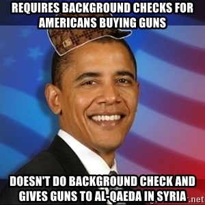 Scumbag Obama - Requires background checks for Americans buying guns Doesn't do background check and gives guns to Al-Qaeda in Syria