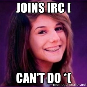 Bad Luck Brianne1 - joins irc [ can't do *(