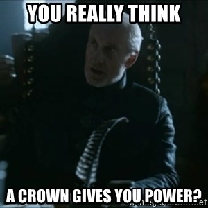 Tywin Lannister - You really think a crown gives you power?