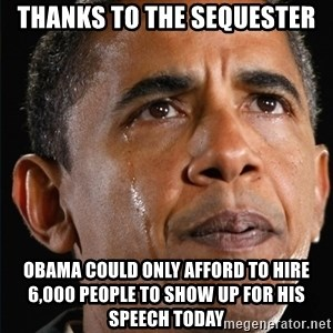Obama Crying - Thanks to the sequester Obama could only afford to hire 6,000 people to show up for his speech today