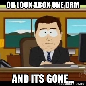 Aand Its Gone - OH look Xbox one DRM and its gone...