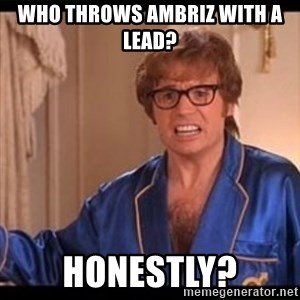 Honestly Austin Powers - Who throws Ambriz with a lead? Honestly?
